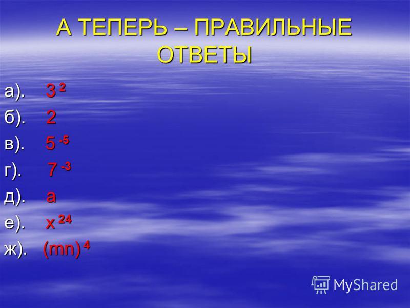 А ТЕПЕРЬ – ПРАВИЛЬНЫЕ ОТВЕТЫ а). 3 2 б). 2 в). 5 -5 г). 7 -3 д). a е). x 24 ж). (mn) 4