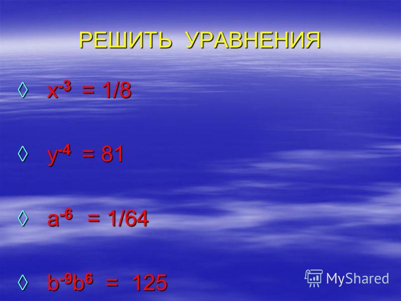 РЕШИТЬ УРАВНЕНИЯ x -3 = 1/8 x -3 = 1/8 y -4 = 81 y -4 = 81 a -6 = 1/64 a -6 = 1/64 b -9 b 6 = 125 b -9 b 6 = 125