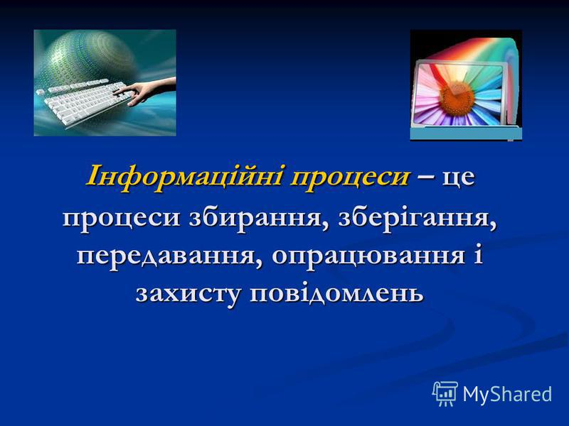 Інформаційні процеси – це процеси збирання, зберігання, передавання, опрацювання і захисту повідомлень