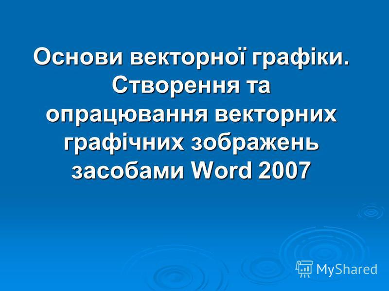 Основи векторної графіки. Створення та опрацювання векторних графічних зображень засобами Word 2007