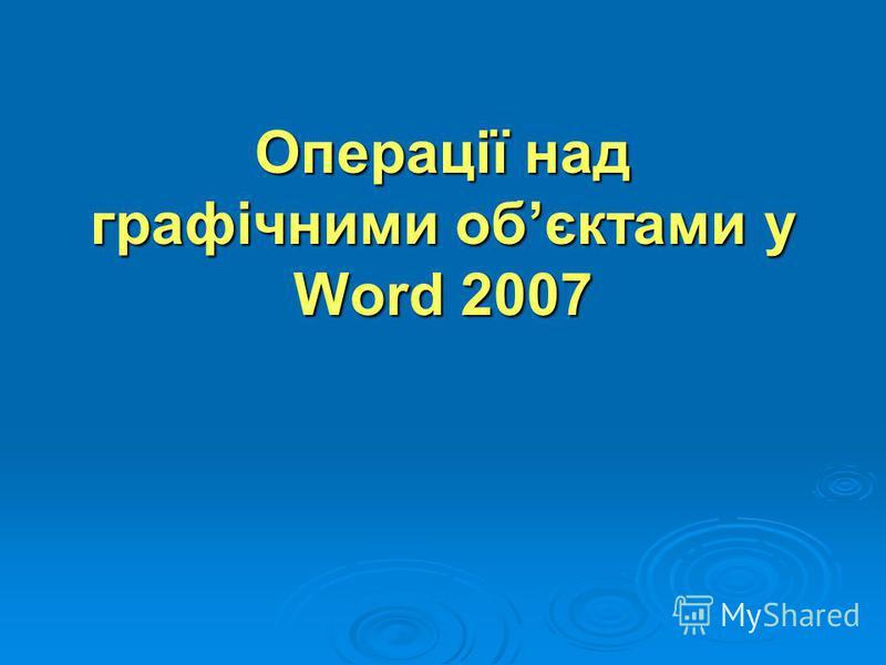 Операції над графічними обєктами у Word 2007