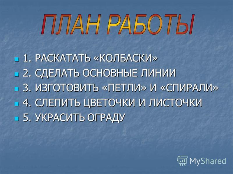 1. РАСКАТАТЬ «КОЛБАСКИ» 1. РАСКАТАТЬ «КОЛБАСКИ» 2. СДЕЛАТЬ ОСНОВНЫЕ ЛИНИИ 2. СДЕЛАТЬ ОСНОВНЫЕ ЛИНИИ 3. ИЗГОТОВИТЬ «ПЕТЛИ» И «СПИРАЛИ» 3. ИЗГОТОВИТЬ «ПЕТЛИ» И «СПИРАЛИ» 4. СЛЕПИТЬ ЦВЕТОЧКИ И ЛИСТОЧКИ 4. СЛЕПИТЬ ЦВЕТОЧКИ И ЛИСТОЧКИ 5. УКРАСИТЬ ОГРАДУ 5