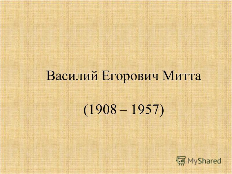 Василий Егорович Митта (1908 – 1957)