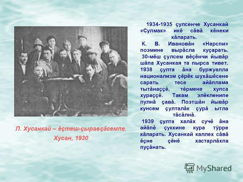 1934-1935 çулсенче Хусанкай «Сулмак» икĕ сăвă кĕнеки кăларать. К. В. Ивановăн «Нарспи» поэмине вырăсла куçарать. 30-мĕш çулсем вĕçĕнчи йывăр шăпа Хусанкая та пырса тивет. 1938 çулта ăна буржуалла национализм çĕрĕк шухăшĕсене сарать тесе айăплама тытă