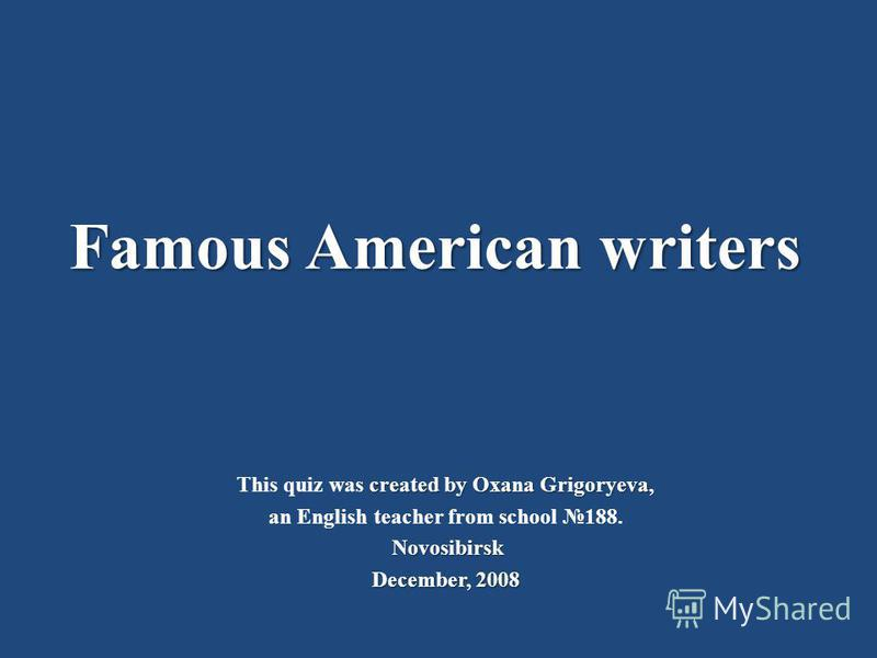Famous American writers created by Oxana Grigoryeva, This quiz was created by Oxana Grigoryeva, an English teacher from school 188. Novosibirsk December, 2008