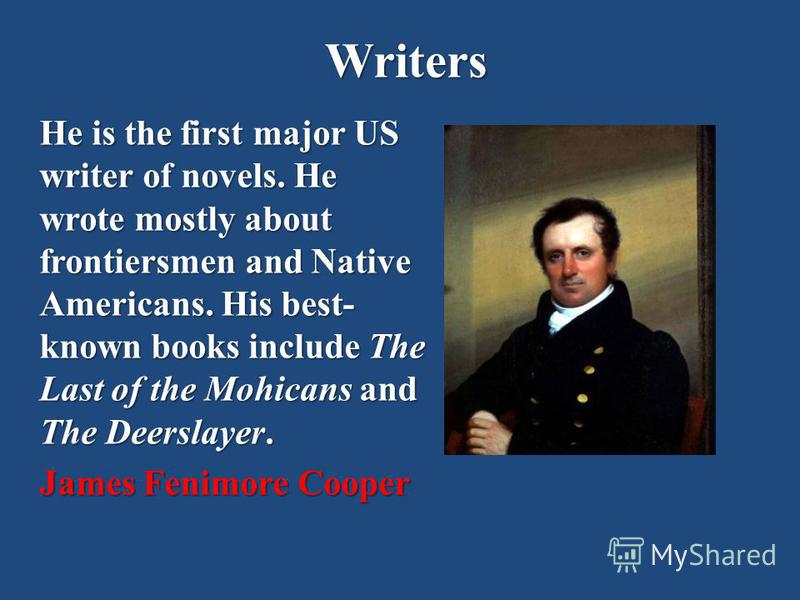 Writers He is the first major US writer of novels. He wrote mostly about frontiersmen and Native Americans. His best- known books include The Last of the Mohicans and The Deerslayer. James Fenimore Cooper