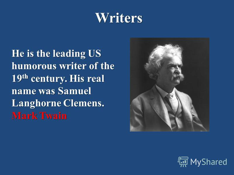 Writers He is the leading US humorous writer of the 19 th century. His real name was Samuel Langhorne Clemens. Mark Twain