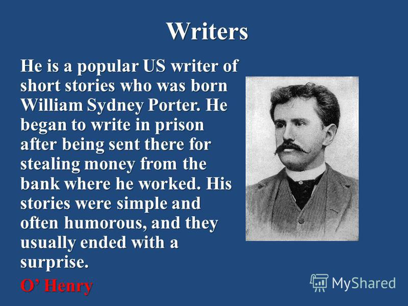 Writers He is a popular US writer of short stories who was born William Sydney Porter. He began to write in prison after being sent there for stealing money from the bank where he worked. His stories were simple and often humorous, and they usually e