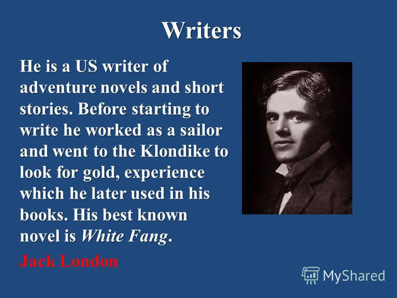 Writers He is a US writer of adventure novels and short stories. Before starting to write he worked as a sailor and went to the Klondike to look for gold, experience which he later used in his books. His best known novel is White Fang. Jack London