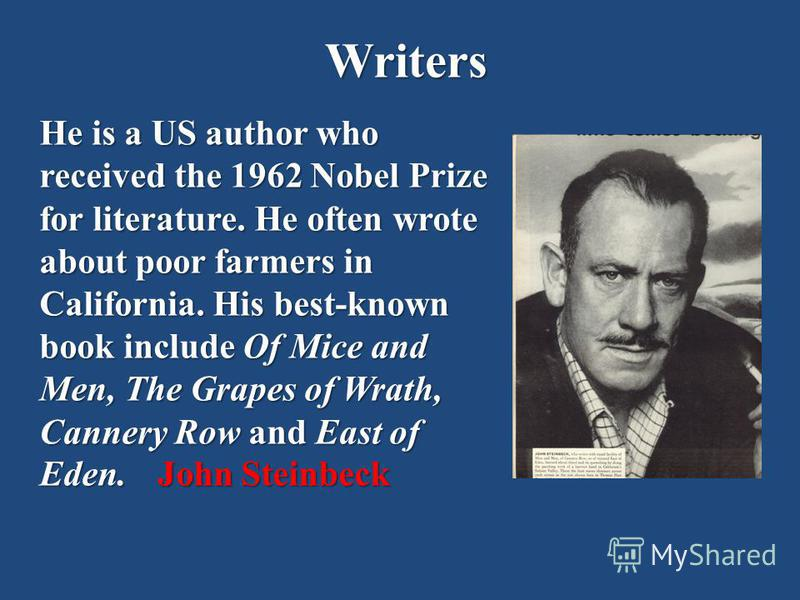 Writers He is a US author who received the 1962 Nobel Prize for literature. He often wrote about poor farmers in California. His best-known book include Of Mice and Men, The Grapes of Wrath, Cannery Row and East of Eden.John Steinbeck He is a US auth