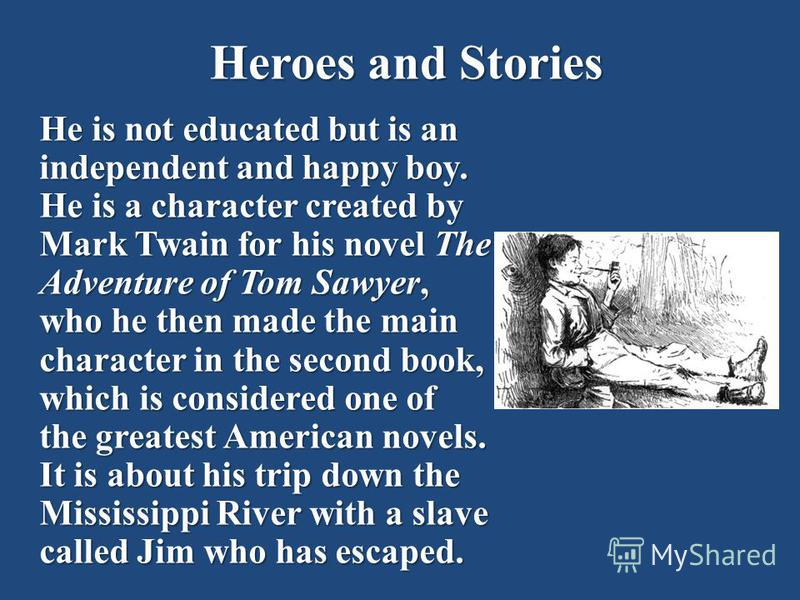 Heroes and Stories He is not educated but is an independent and happy boy. He is a character created by Mark Twain for his novel The Adventure of Tom Sawyer, who he then made the main character in the second book, which is considered one of the great