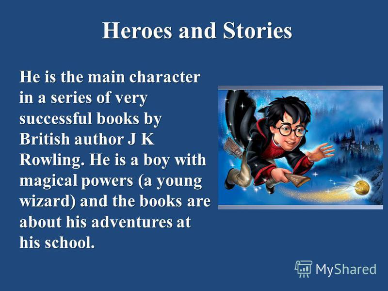 Heroes and Stories He is the main character in a series of very successful books by British author J K Rowling. He is a boy with magical powers (a young wizard) and the books are about his adventures at his school.