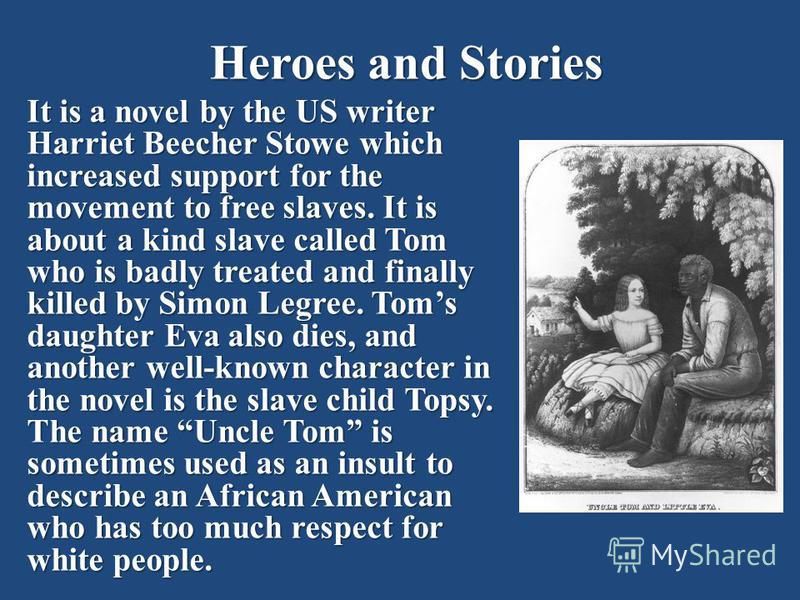 Heroes and Stories It is a novel by the US writer Harriet Beecher Stowe which increased support for the movement to free slaves. It is about a kind slave called Tom who is badly treated and finally killed by Simon Legree. Toms daughter Eva also dies,