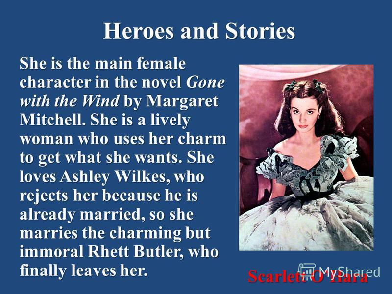 Heroes and Stories She is the main female character in the novel Gone with the Wind by Margaret Mitchell. She is a lively woman who uses her charm to get what she wants. She loves Ashley Wilkes, who rejects her because he is already married, so she m