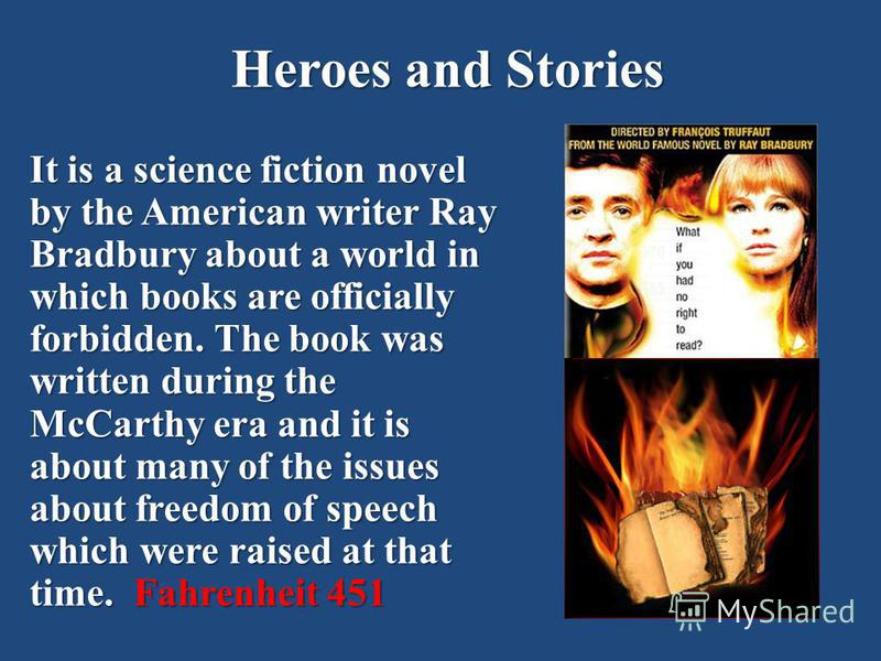 Heroes and Stories It is a science fiction novel by the American writer Ray Bradbury about a world in which books are officially forbidden. The book was written during the McCarthy era and it is about many of the issues about freedom of speech which