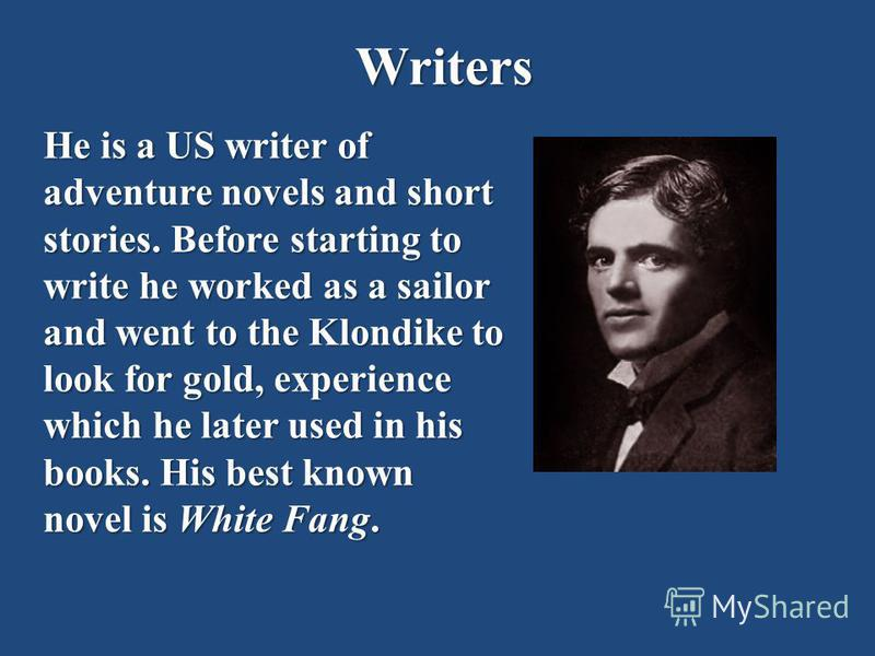 Writers He is a US writer of adventure novels and short stories. Before starting to write he worked as a sailor and went to the Klondike to look for gold, experience which he later used in his books. His best known novel is White Fang.