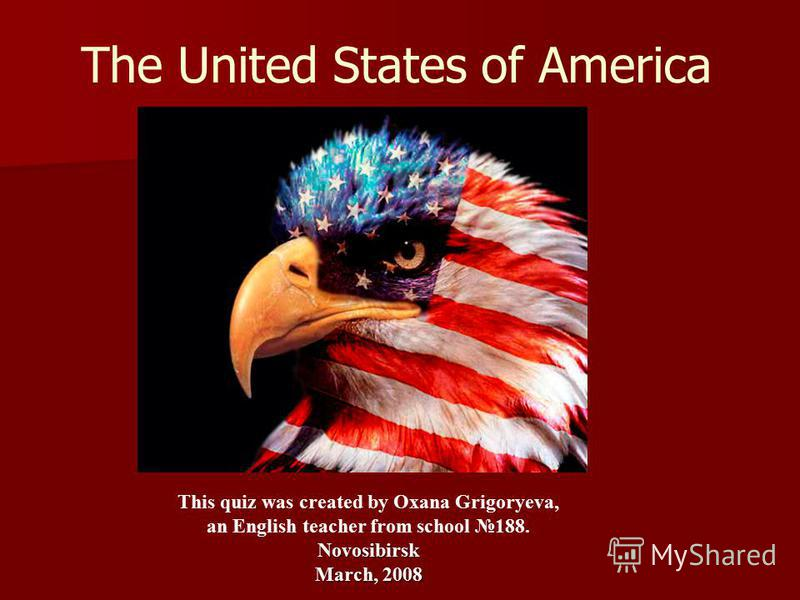 The United States of America This quiz was created by Oxana Grigoryeva, an English teacher from school 188.Novosibirsk March, 2008