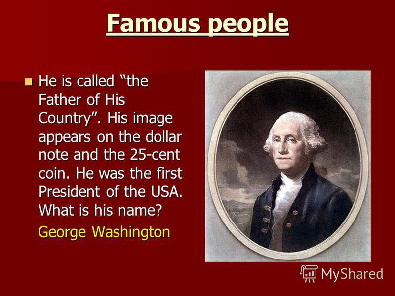 Famous people He is called the Father of His Country. His image appears on the dollar note and the 25-cent coin. He was the first President of the USA. What is his name? He is called the Father of His Country. His image appears on the dollar note and