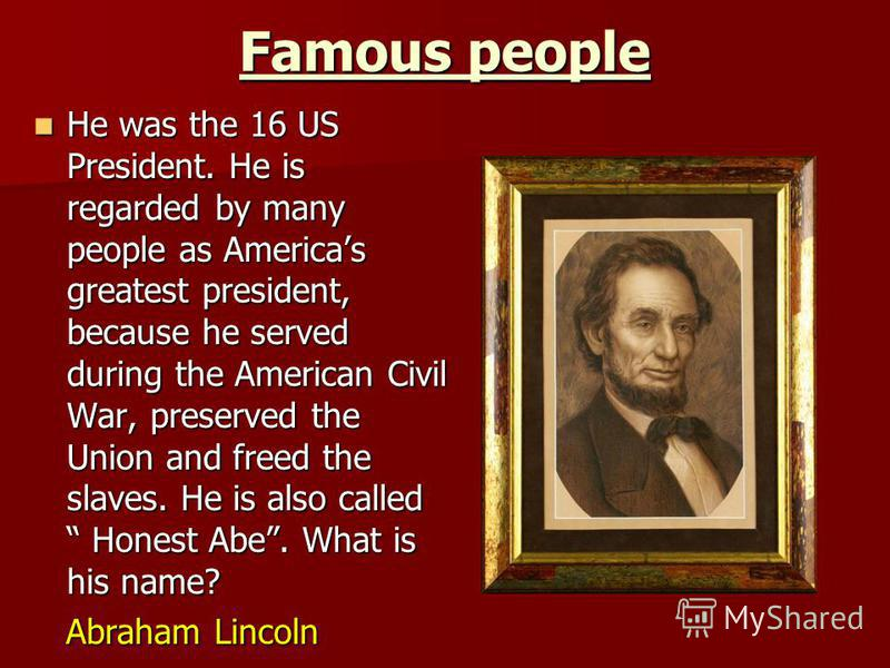 Famous people He was the 16 US President. He is regarded by many people as Americas greatest president, because he served during the American Civil War, preserved the Union and freed the slaves. He is also called Honest Abe. What is his name? He was