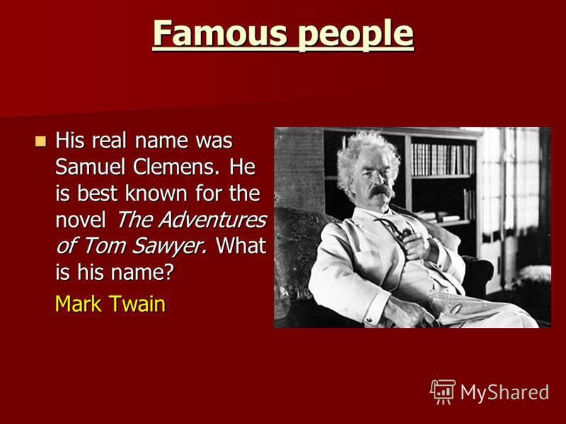 Famous people His real name was Samuel Clemens. He is best known for the novel The Adventures of Tom Sawyer. What is his name? His real name was Samuel Clemens. He is best known for the novel The Adventures of Tom Sawyer. What is his name? Mark Twain