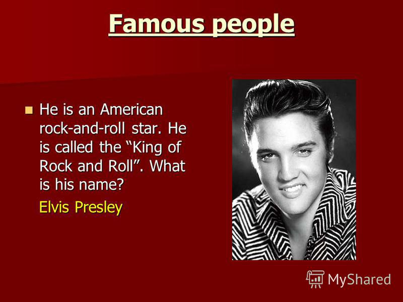 Famous people He is an American rock-and-roll star. He is called the King of Rock and Roll. What is his name? He is an American rock-and-roll star. He is called the King of Rock and Roll. What is his name? Elvis Presley Elvis Presley