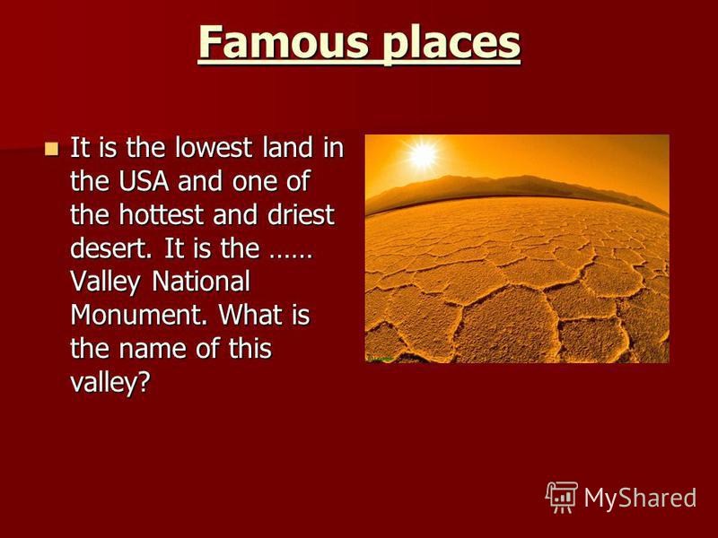 Famous places It is the lowest land in the USA and one of the hottest and driest desert. It is the …… Valley National Monument. What is the name of this valley? It is the lowest land in the USA and one of the hottest and driest desert. It is the …… V