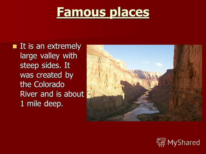 Famous places It is an extremely large valley with steep sides. It was created by the Colorado River and is about 1 mile deep. It is an extremely large valley with steep sides. It was created by the Colorado River and is about 1 mile deep.