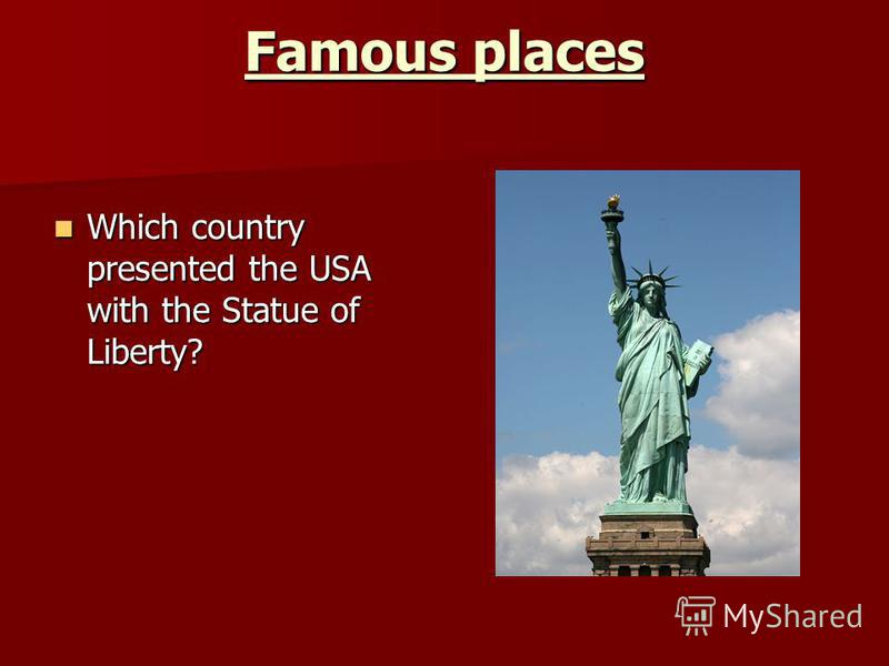 Famous places Which country presented the USA with the Statue of Liberty? Which country presented the USA with the Statue of Liberty?