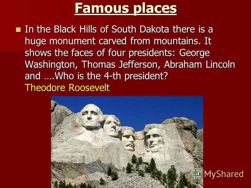 Famous places In the Black Hills of South Dakota there is a huge monument carved from mountains. It shows the faces of four presidents: George Washington, Thomas Jefferson, Abraham Lincoln and ….Who is the 4-th president? Theodore Roosevelt In the Bl