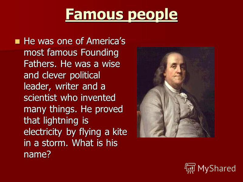 Famous people He was one of Americas most famous Founding Fathers. He was a wise and clever political leader, writer and a scientist who invented many things. He proved that lightning is electricity by flying a kite in a storm. What is his name? He w