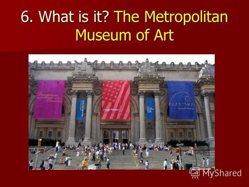 6. What is it? The Metropolitan Museum of Art