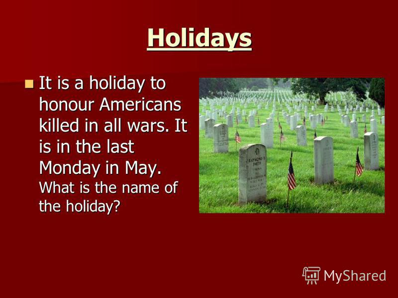 Holidays It is a holiday to honour Americans killed in all wars. It is in the last Monday in May. What is the name of the holiday? It is a holiday to honour Americans killed in all wars. It is in the last Monday in May. What is the name of the holida