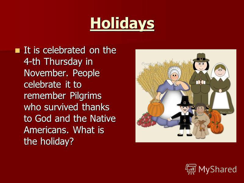 Holidays It is celebrated on the 4-th Thursday in November. People celebrate it to remember Pilgrims who survived thanks to God and the Native Americans. What is the holiday? It is celebrated on the 4-th Thursday in November. People celebrate it to r