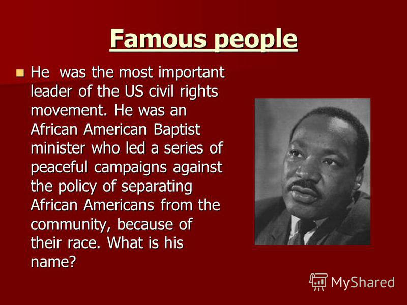 Famous people He was the most important leader of the US civil rights movement. He was an African American Baptist minister who led a series of peaceful campaigns against the policy of separating African Americans from the community, because of their