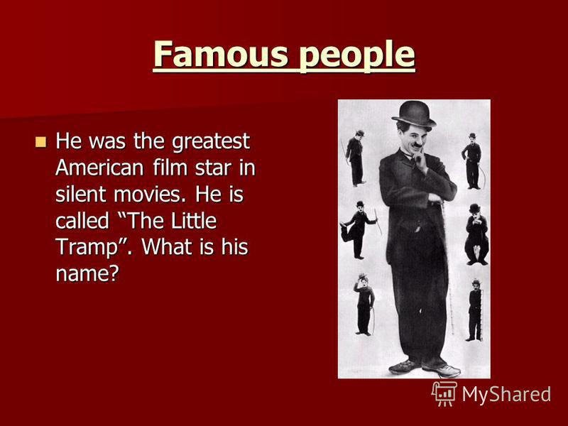 Famous people He was the greatest American film star in silent movies. He is called The Little Tramp. What is his name? He was the greatest American film star in silent movies. He is called The Little Tramp. What is his name?