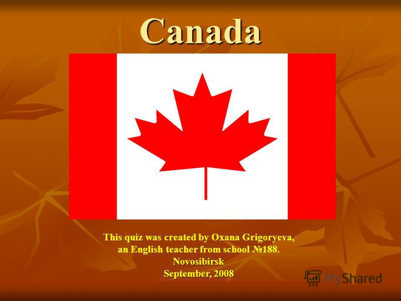 Canada This quiz was created by Oxana Grigoryeva, an English teacher from school 188.Novosibirsk September, 2008