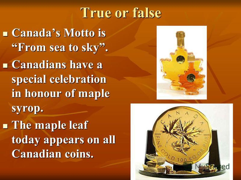 True or false Canadas Motto is From sea to sky. Canadas Motto is From sea to sky. Canadians have a special celebration in honour of maple syrop. Canadians have a special celebration in honour of maple syrop. The maple leaf today appears on all Canadi