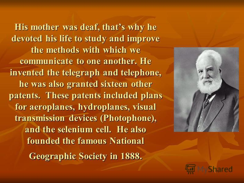 His mother was deaf, thats why he devoted his life to study and improve the methods with which we communicate to one another. He invented the telegraph and telephone, he was also granted sixteen other patents. These patents included plans for aeropla