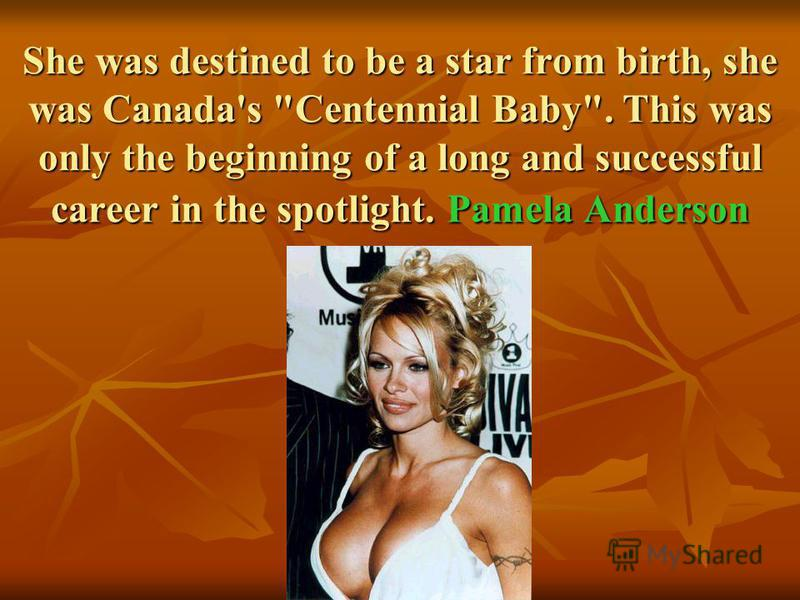 She was destined to be a star from birth, she was Canada's Centennial Baby. This was only the beginning of a long and successful career in the spotlight. Pamela Anderson