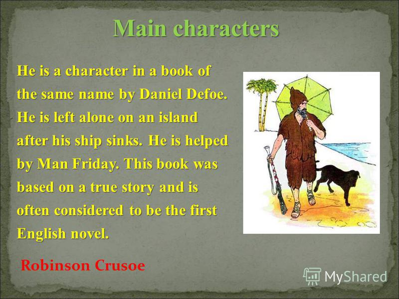 He is a character in a book of the same name by Daniel Defoe. He is left alone on an island after his ship sinks. He is helped by Man Friday. This book was based on a true story and is often considered to be the first English novel. Robinson Crusoe