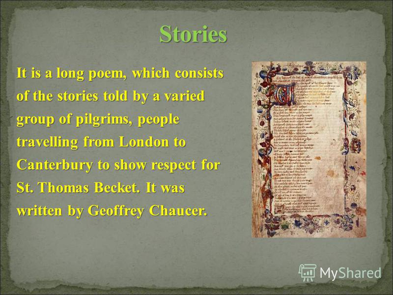 It is a long poem, which consists of the stories told by a varied group of pilgrims, people travelling from London to Canterbury to show respect for St. Thomas Becket. It was written by Geoffrey Chaucer.