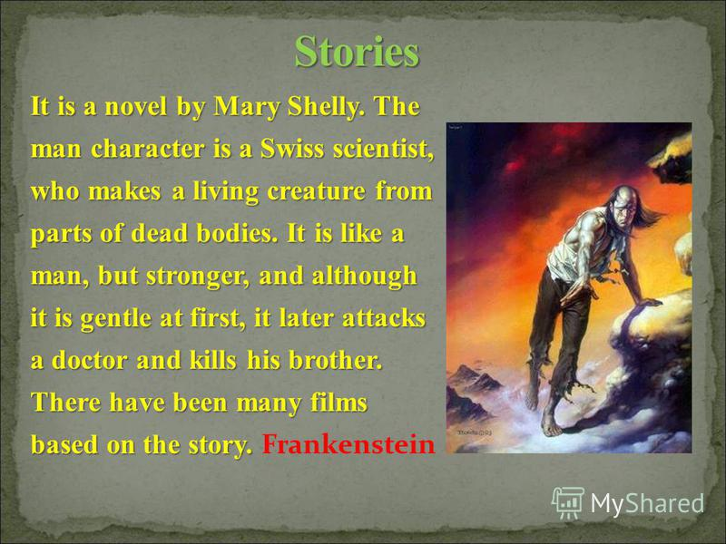 It is a novel by Mary Shelly. The man character is a Swiss scientist, who makes a living creature from parts of dead bodies. It is like a man, but stronger, and although it is gentle at first, it later attacks a doctor and kills his brother. There ha