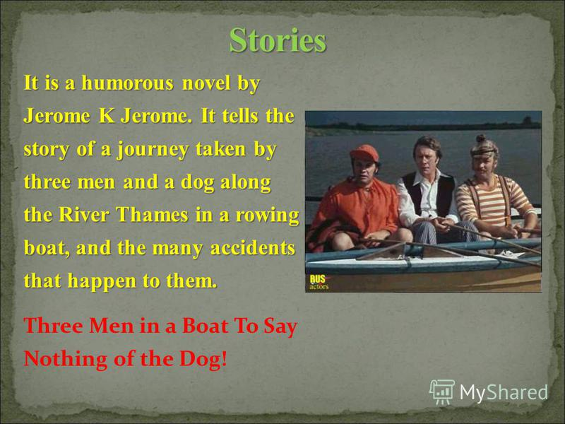 It is a humorous novel by Jerome K Jerome. It tells the story of a journey taken by three men and a dog along the River Thames in a rowing boat, and the many accidents that happen to them. Three Men in a Boat To Say Nothing of the Dog!