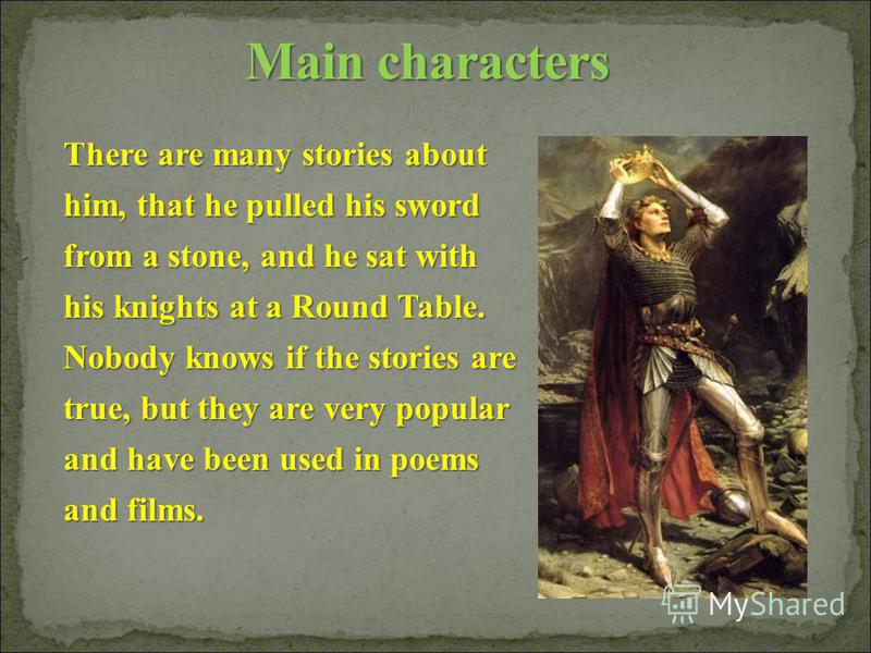 There are many stories about him, that he pulled his sword from a stone, and he sat with his knights at a Round Table. Nobody knows if the stories are true, but they are very popular and have been used in poems and films.