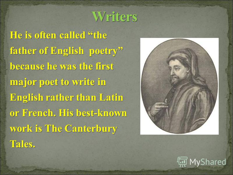 He is often called the father of English poetry because he was the first major poet to write in English rather than Latin or French. His best-known work is The Canterbury Tales.