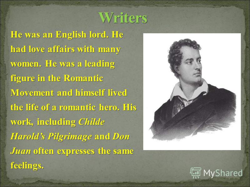 He was an English lord. He had love affairs with many women. He was a leading figure in the Romantic Movement and himself lived the life of a romantic hero. His work, including Childe Harolds Pilgrimage and Don Juan often expresses the same feelings.