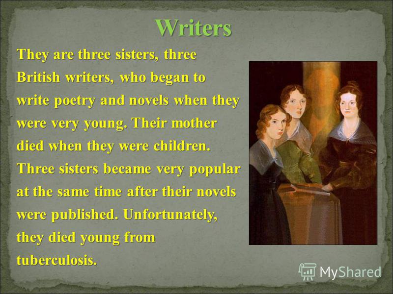 They are three sisters, three British writers, who began to write poetry and novels when they were very young. Their mother died when they were children. Three sisters became very popular at the same time after their novels were published. Unfortunat