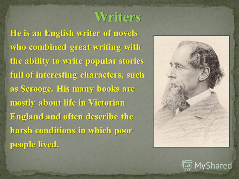 He is an English writer of novels who combined great writing with the ability to write popular stories full of interesting characters, such as Scrooge. His many books are mostly about life in Victorian England and often describe the harsh conditions