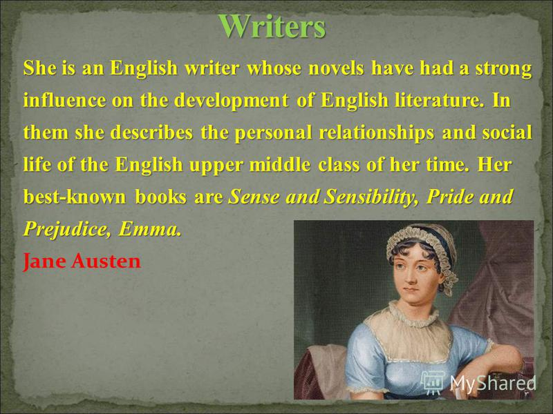 She is an English writer whose novels have had a strong influence on the development of English literature. In them she describes the personal relationships and social life of the English upper middle class of her time. Her best-known books are Sense