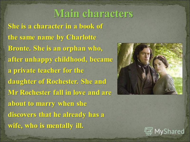 She is a character in a book of the same name by Charlotte Bronte. She is an orphan who, after unhappy childhood, became a private teacher for the daughter of Rochester. She and Mr Rochester fall in love and are about to marry when she discovers that